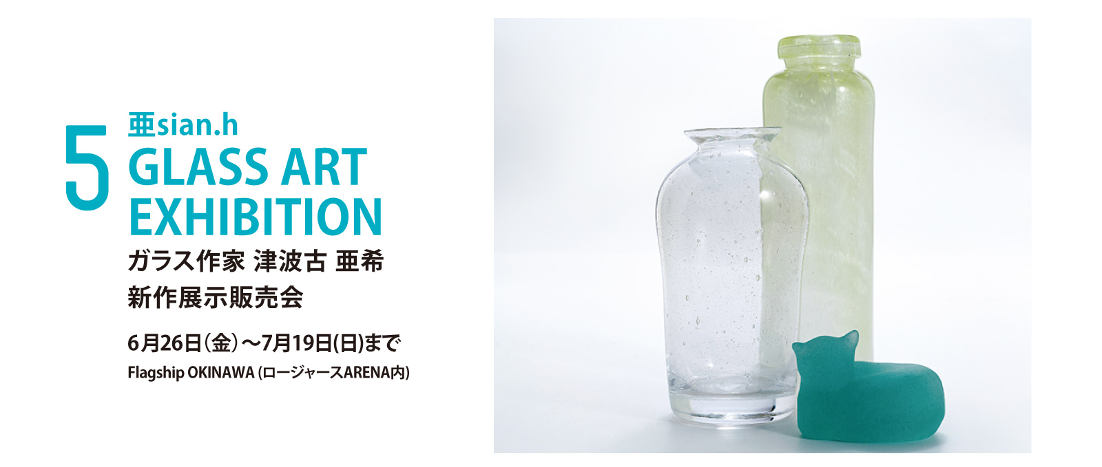 亜sian.h GLASS ART EXHIBITION ガラス作家 津波古 亜希 新作展示販売会